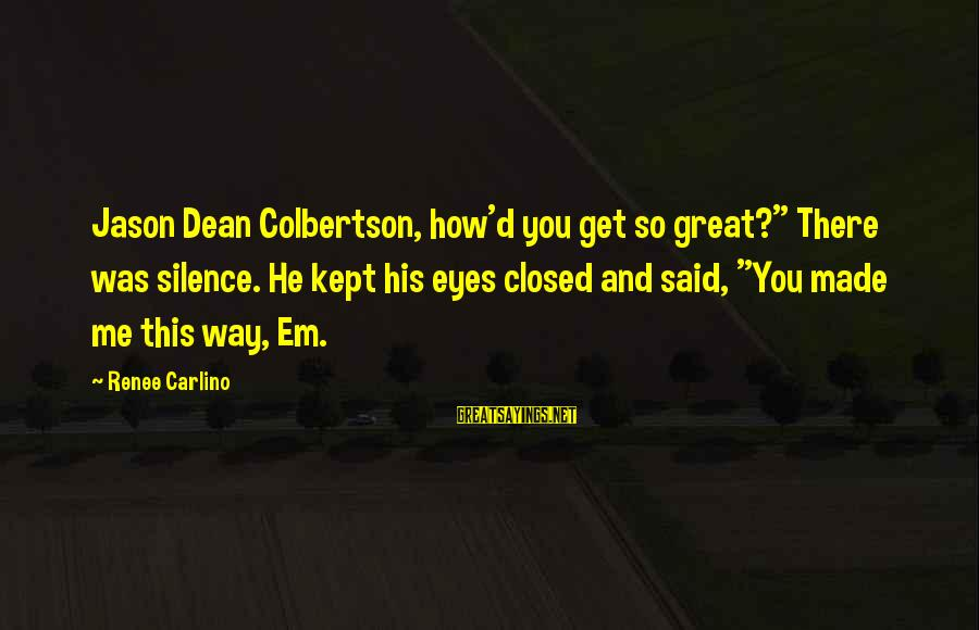 """D'you Sayings By Renee Carlino: Jason Dean Colbertson, how'd you get so great?"""" There was silence. He kept his eyes"""