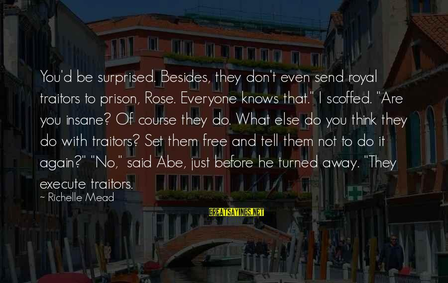 D'you Sayings By Richelle Mead: You'd be surprised. Besides, they don't even send royal traitors to prison, Rose. Everyone knows