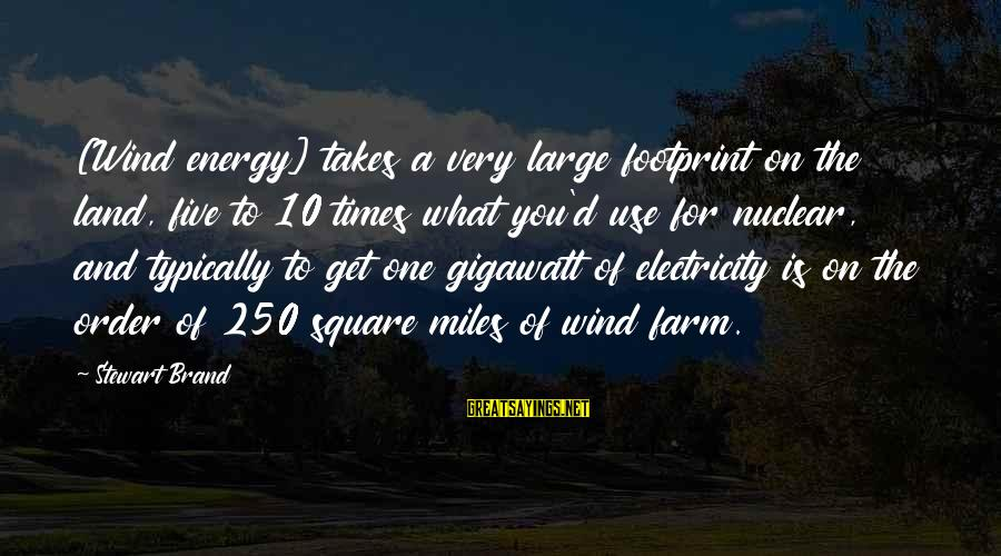 D'you Sayings By Stewart Brand: [Wind energy] takes a very large footprint on the land, five to 10 times what