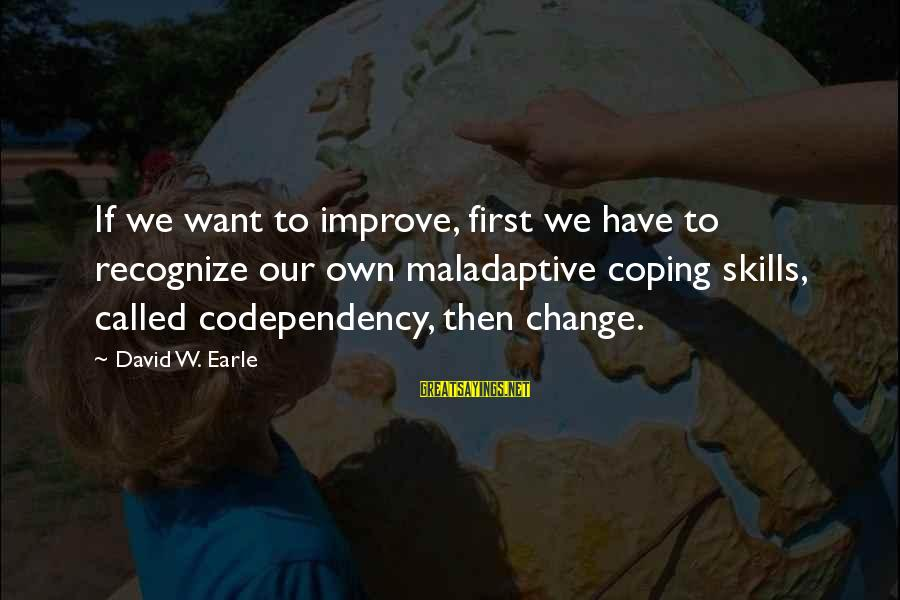 Dysfunctional Family Relationships Sayings By David W. Earle: If we want to improve, first we have to recognize our own maladaptive coping skills,