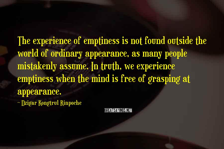 Dzigar Kongtrul Rinpoche Sayings: The experience of emptiness is not found outside the world of ordinary appearance, as many