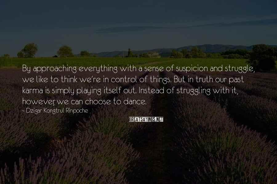 Dzigar Kongtrul Rinpoche Sayings: By approaching everything with a sense of suspicion and struggle, we like to think we're