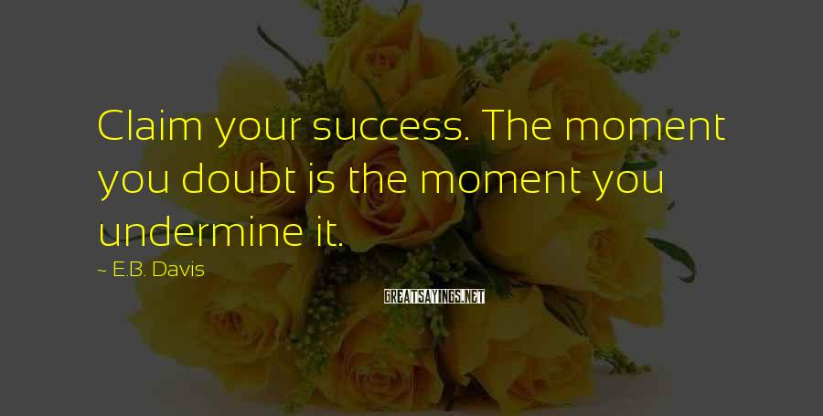 E.B. Davis Sayings: Claim your success. The moment you doubt is the moment you undermine it.