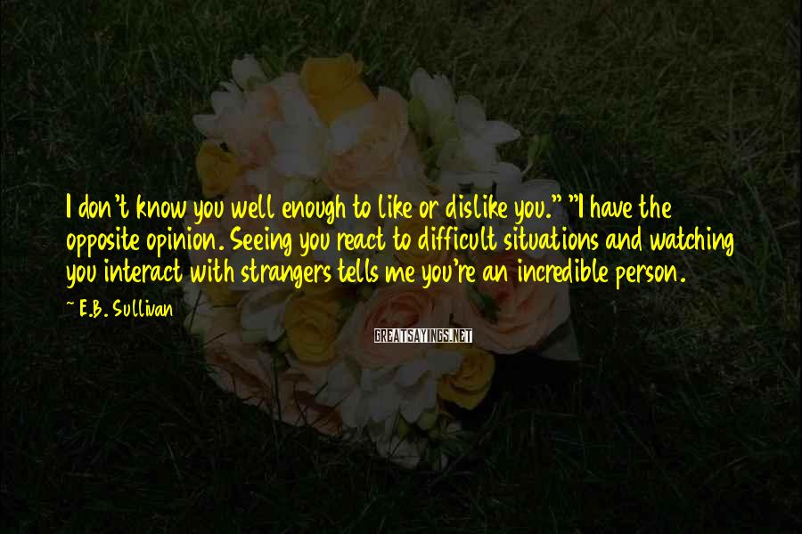 """E.B. Sullivan Sayings: I don't know you well enough to like or dislike you."""" """"I have the opposite"""