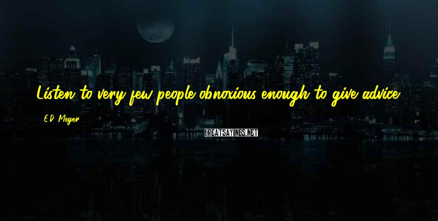 E.D. Meyer Sayings: Listen to very few people obnoxious enough to give advice.