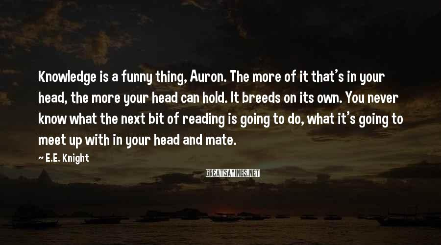 E.E. Knight Sayings: Knowledge is a funny thing, Auron. The more of it that's in your head, the