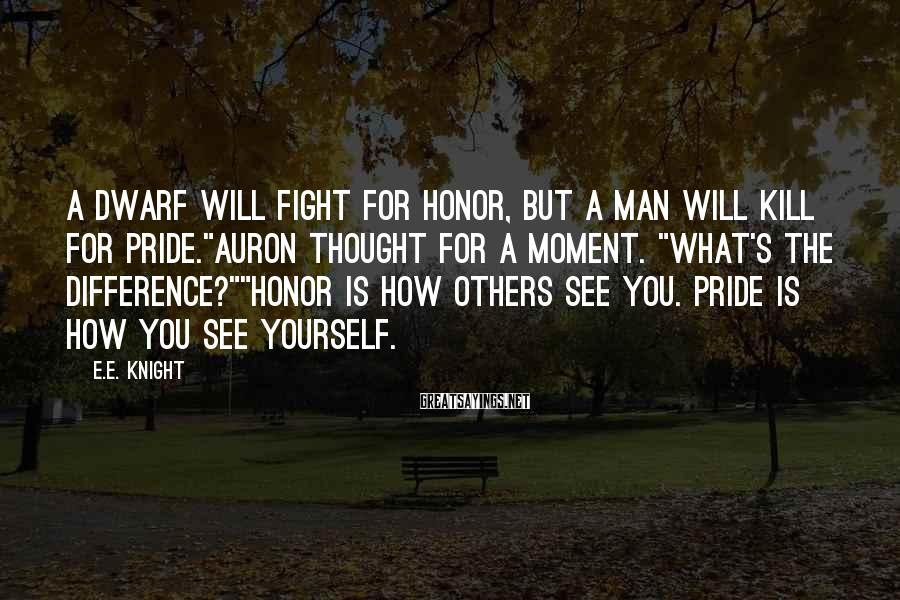 "E.E. Knight Sayings: A dwarf will fight for honor, but a man will kill for pride.""Auron thought for"