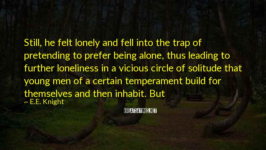 E.E. Knight Sayings: Still, he felt lonely and fell into the trap of pretending to prefer being alone,