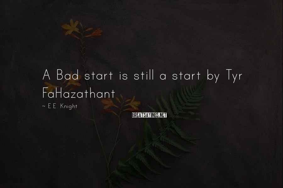 E.E. Knight Sayings: A Bad start is still a start by Tyr FaHazathant