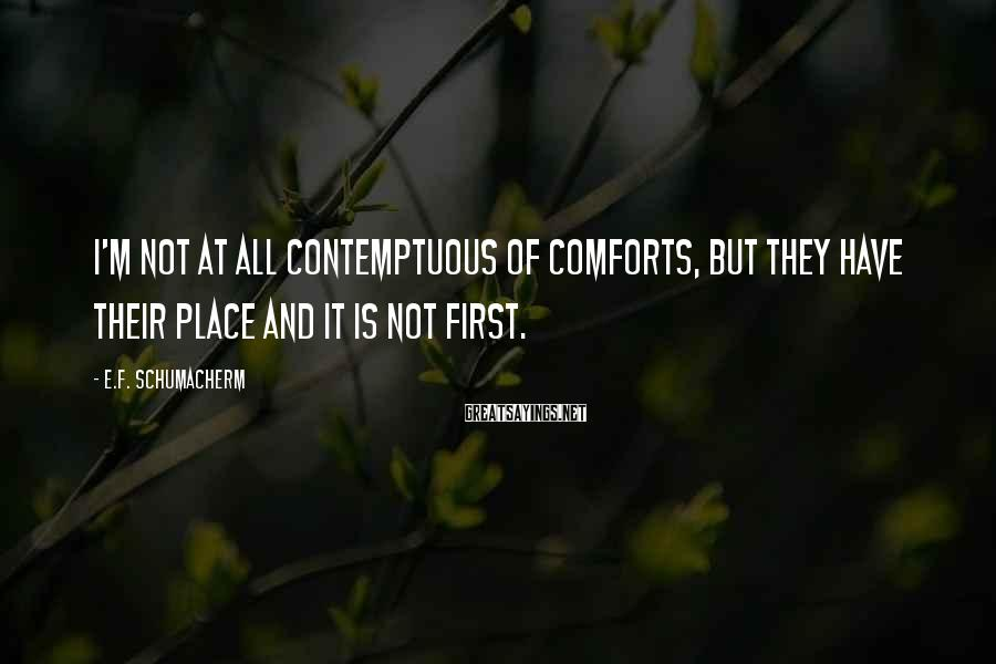 E.F. Schumacherm Sayings: I'm not at all contemptuous of comforts, but they have their place and it is