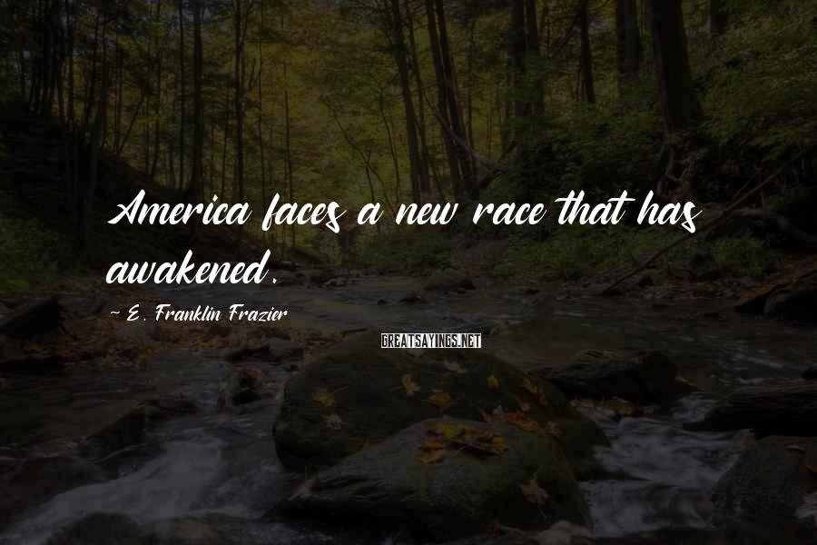 E. Franklin Frazier Sayings: America faces a new race that has awakened.