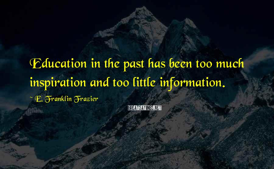 E. Franklin Frazier Sayings: Education in the past has been too much inspiration and too little information.