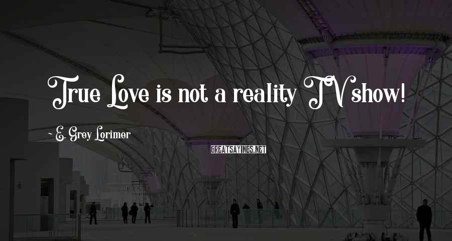 E. Grey Lorimer Sayings: True Love is not a reality TV show!