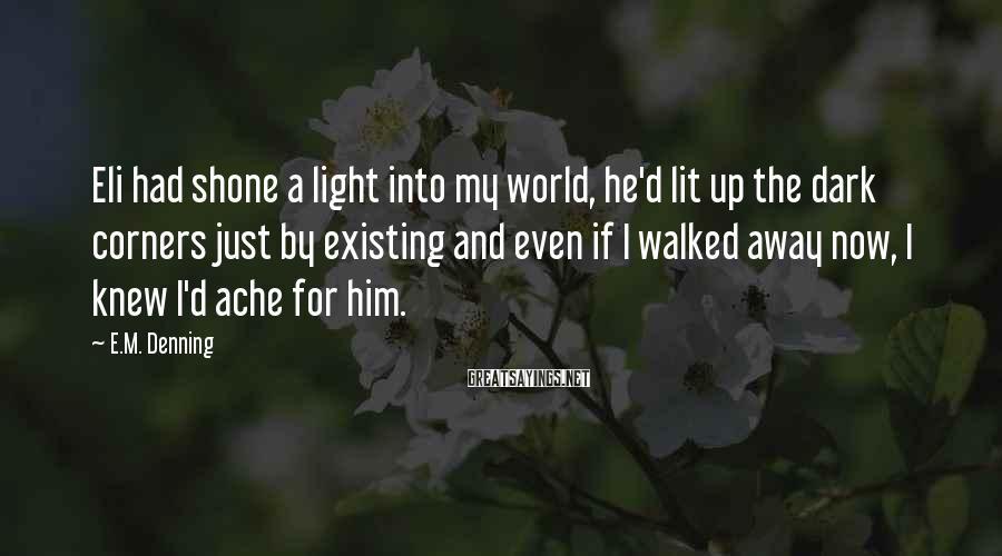 E.M. Denning Sayings: Eli had shone a light into my world, he'd lit up the dark corners just