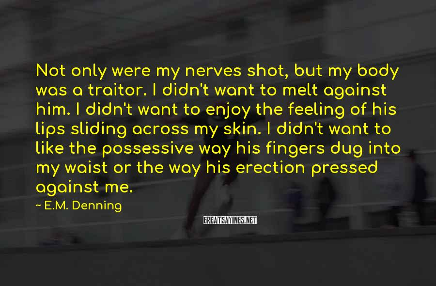 E.M. Denning Sayings: Not only were my nerves shot, but my body was a traitor. I didn't want