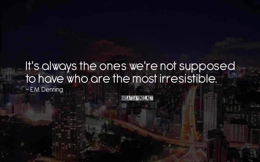 E.M. Denning Sayings: It's always the ones we're not supposed to have who are the most irresistible.