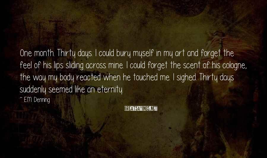 E.M. Denning Sayings: One month. Thirty days. I could bury myself in my art and forget the feel