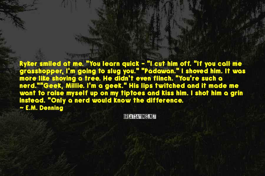 """E.M. Denning Sayings: Ryker smiled at me. """"You learn quick - """"I cut him off. """"If you call"""