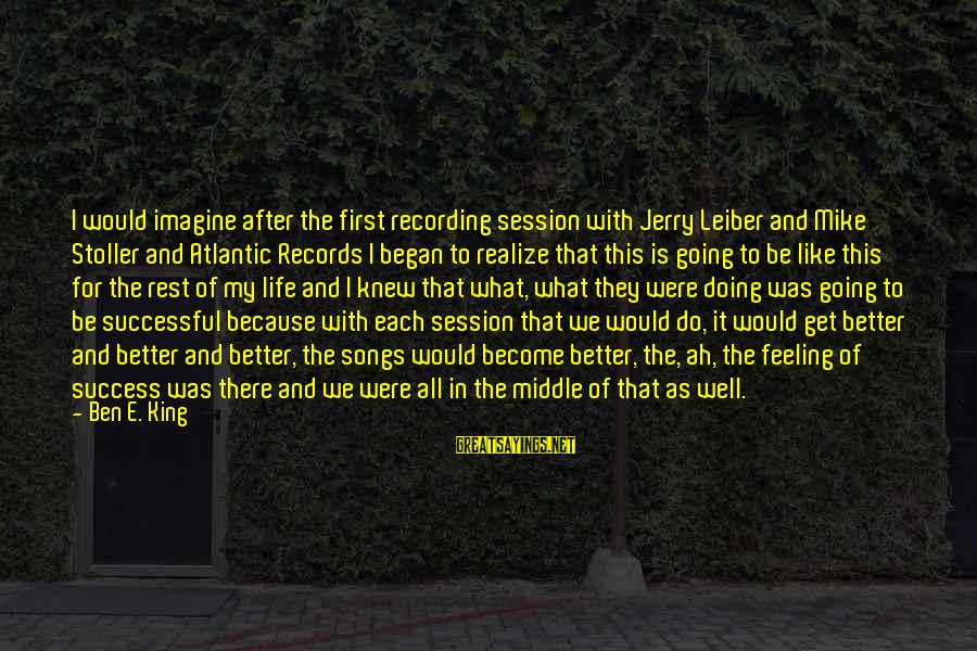 E Session Sayings By Ben E. King: I would imagine after the first recording session with Jerry Leiber and Mike Stoller and