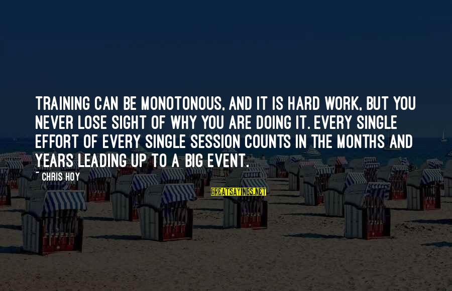 E Session Sayings By Chris Hoy: Training can be monotonous, and it is hard work, but you never lose sight of