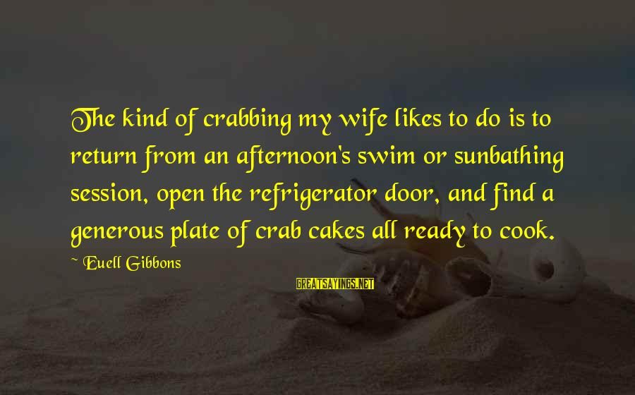 E Session Sayings By Euell Gibbons: The kind of crabbing my wife likes to do is to return from an afternoon's