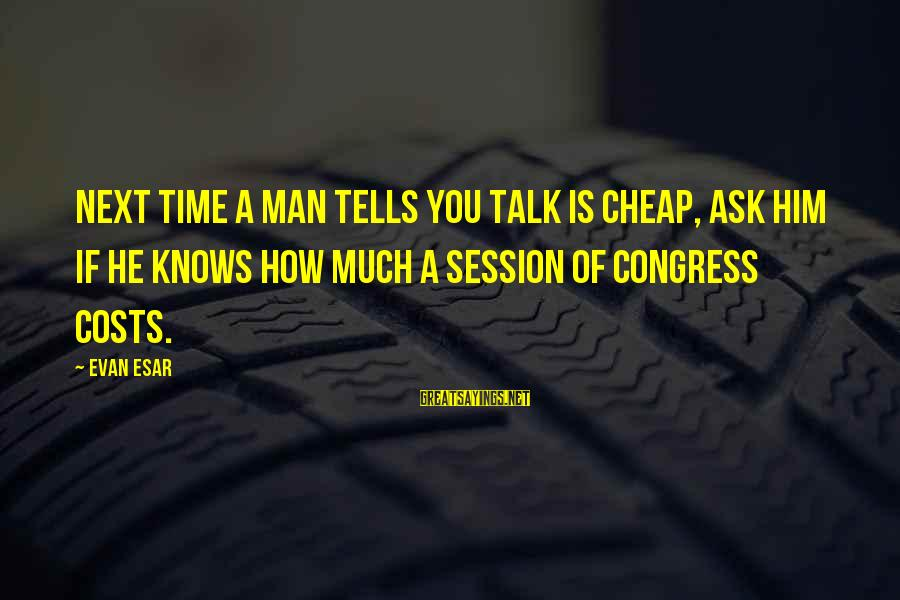E Session Sayings By Evan Esar: Next time a man tells you talk is cheap, ask him if he knows how