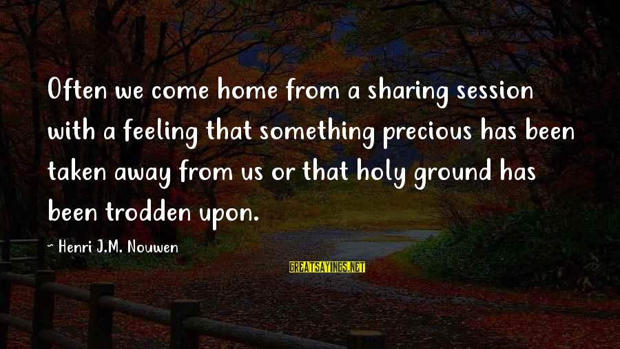 E Session Sayings By Henri J.M. Nouwen: Often we come home from a sharing session with a feeling that something precious has