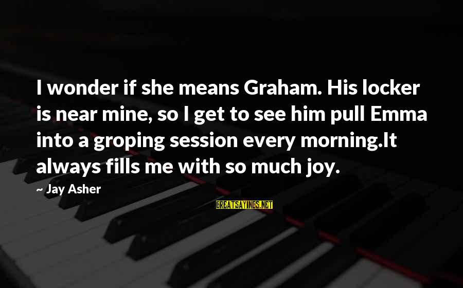 E Session Sayings By Jay Asher: I wonder if she means Graham. His locker is near mine, so I get to