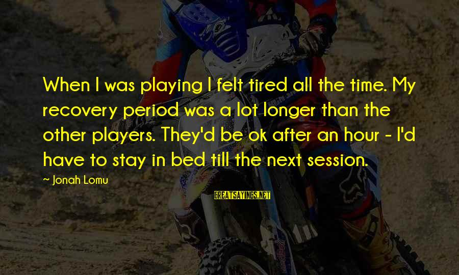 E Session Sayings By Jonah Lomu: When I was playing I felt tired all the time. My recovery period was a