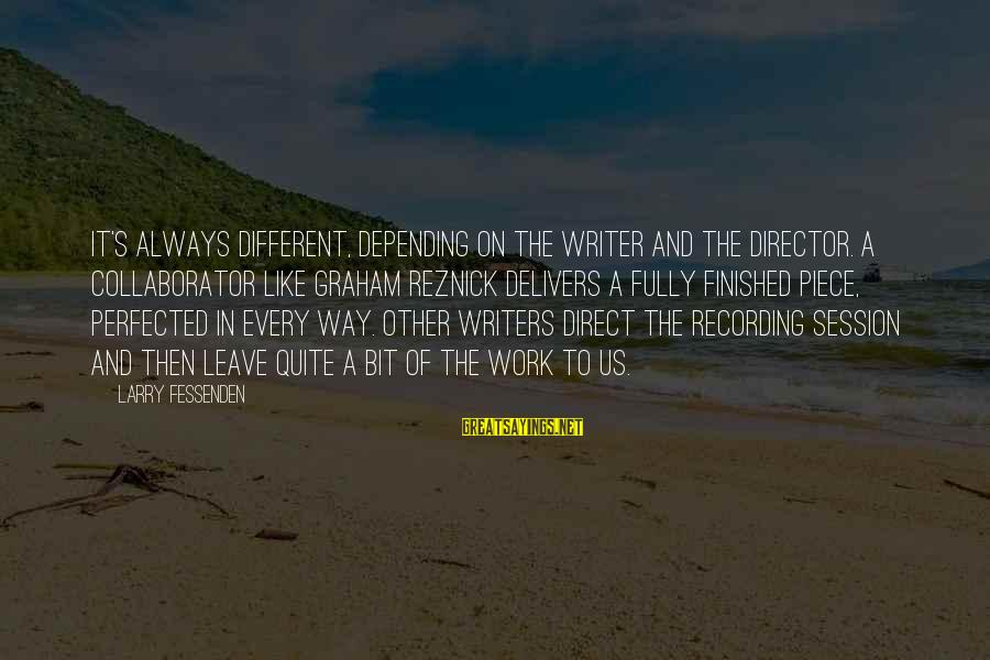 E Session Sayings By Larry Fessenden: It's always different, depending on the writer and the director. A collaborator like Graham Reznick