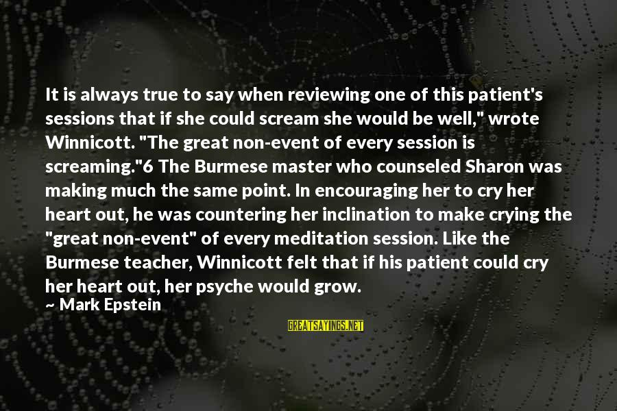 E Session Sayings By Mark Epstein: It is always true to say when reviewing one of this patient's sessions that if