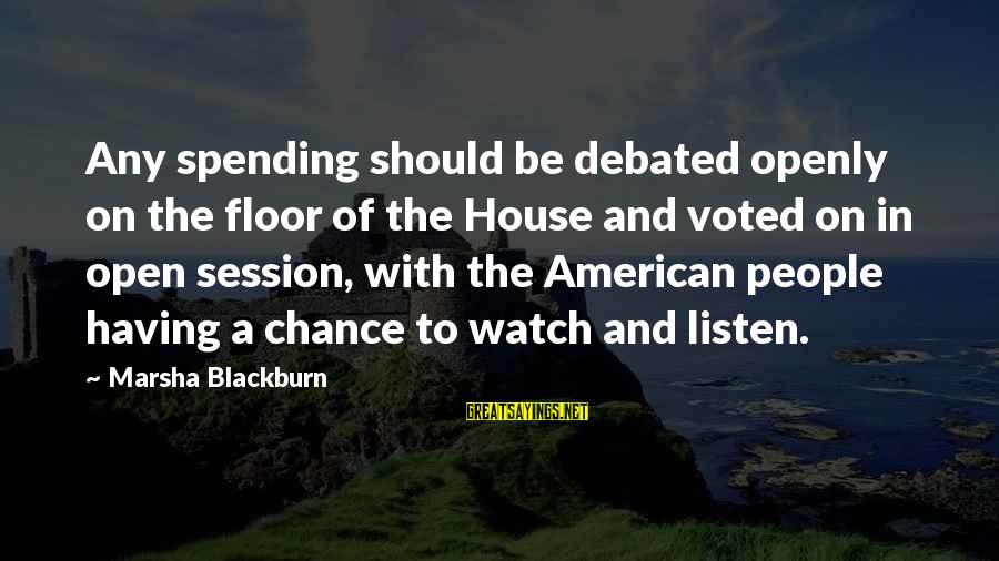 E Session Sayings By Marsha Blackburn: Any spending should be debated openly on the floor of the House and voted on