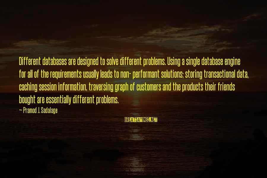 E Session Sayings By Pramod J. Sadalage: Different databases are designed to solve different problems. Using a single database engine for all