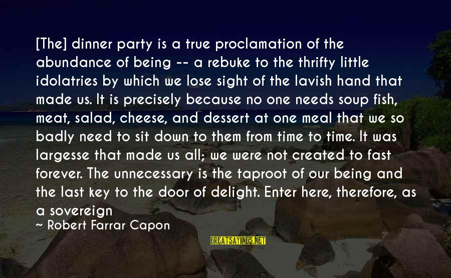 E Session Sayings By Robert Farrar Capon: [The] dinner party is a true proclamation of the abundance of being -- a rebuke