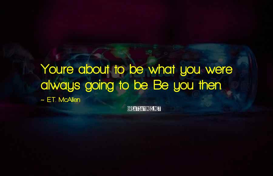 E.T. McAllen Sayings: You're about to be what you were always going to be. Be you then.
