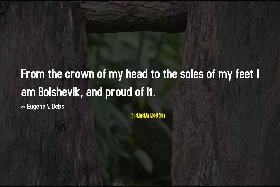 E.v. Debs Sayings By Eugene V. Debs: From the crown of my head to the soles of my feet I am Bolshevik,