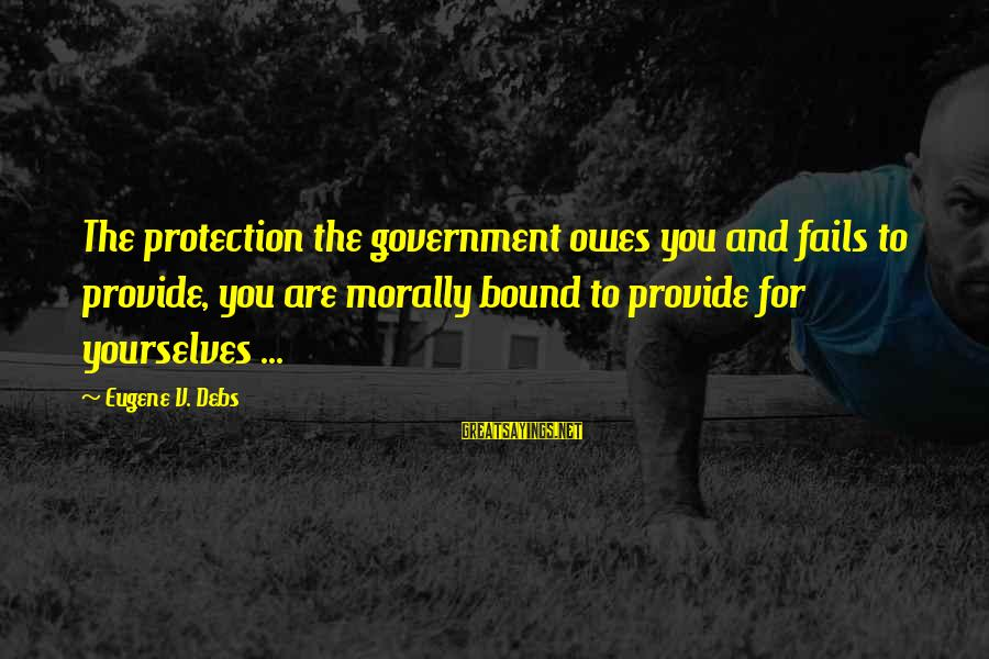 E.v. Debs Sayings By Eugene V. Debs: The protection the government owes you and fails to provide, you are morally bound to
