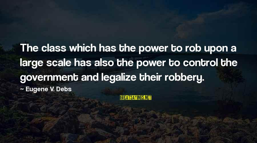 E.v. Debs Sayings By Eugene V. Debs: The class which has the power to rob upon a large scale has also the