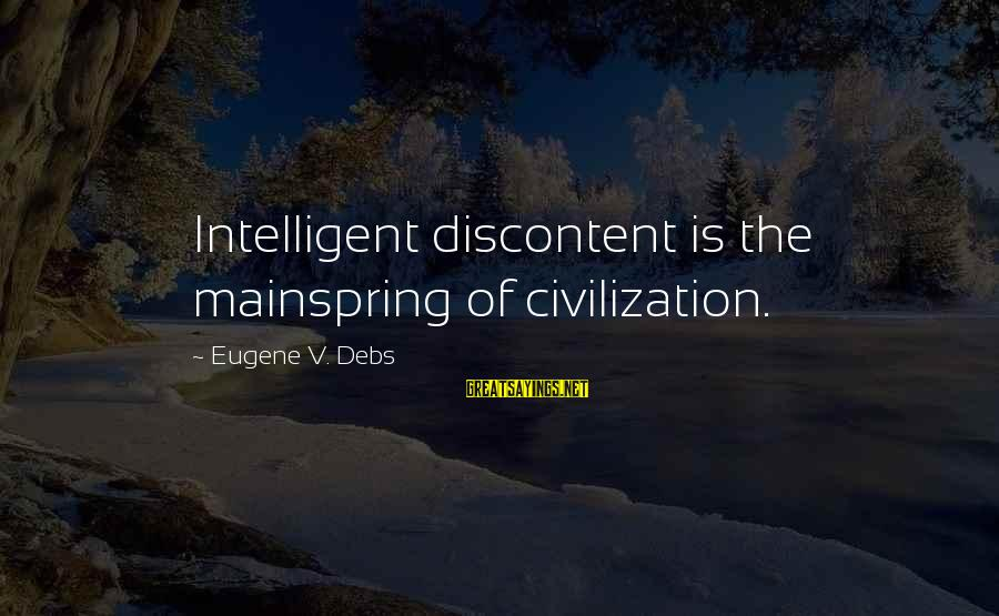 E.v. Debs Sayings By Eugene V. Debs: Intelligent discontent is the mainspring of civilization.