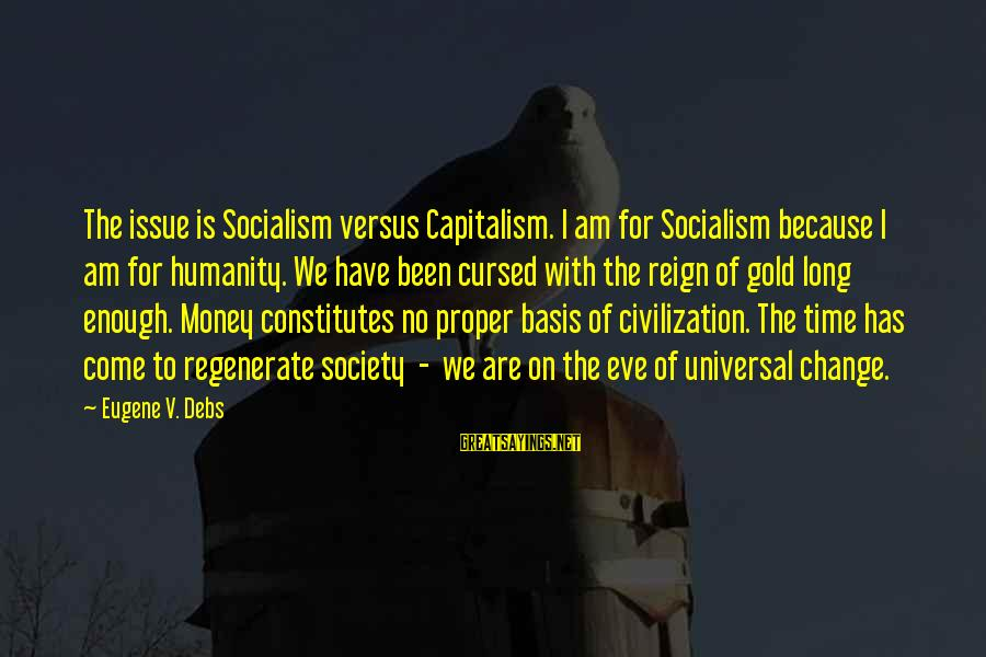 E.v. Debs Sayings By Eugene V. Debs: The issue is Socialism versus Capitalism. I am for Socialism because I am for humanity.