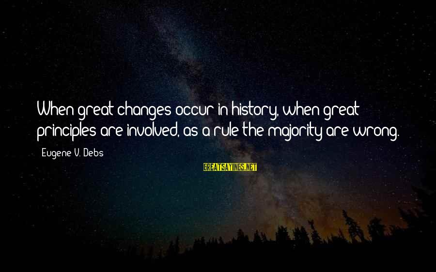 E.v. Debs Sayings By Eugene V. Debs: When great changes occur in history, when great principles are involved, as a rule the