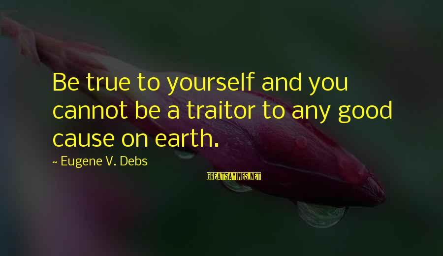 E.v. Debs Sayings By Eugene V. Debs: Be true to yourself and you cannot be a traitor to any good cause on