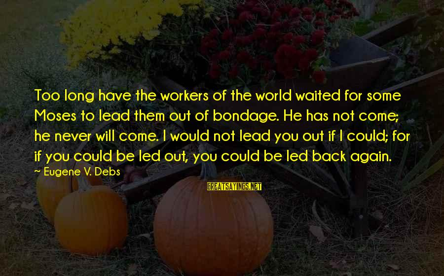 E.v. Debs Sayings By Eugene V. Debs: Too long have the workers of the world waited for some Moses to lead them
