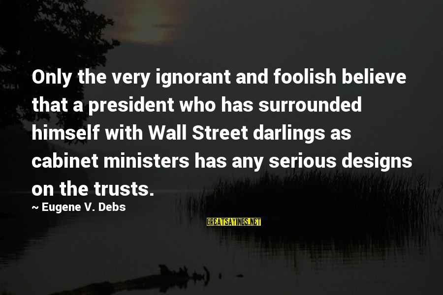 E.v. Debs Sayings By Eugene V. Debs: Only the very ignorant and foolish believe that a president who has surrounded himself with
