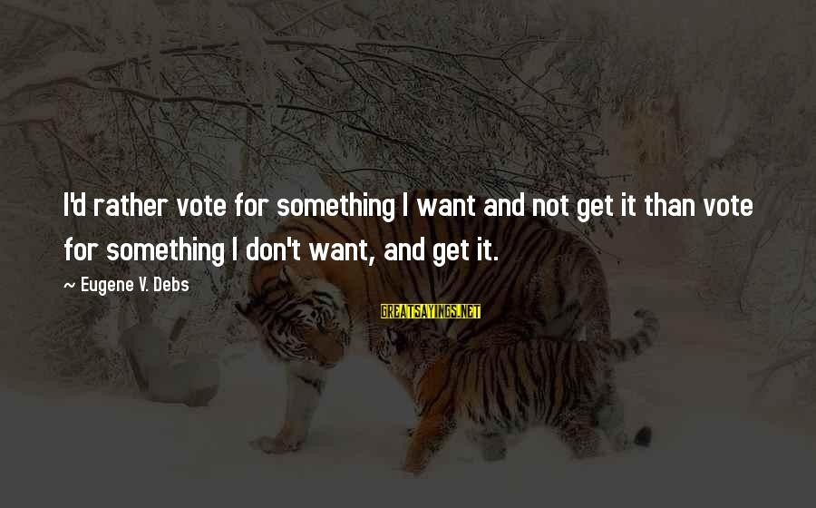 E.v. Debs Sayings By Eugene V. Debs: I'd rather vote for something I want and not get it than vote for something