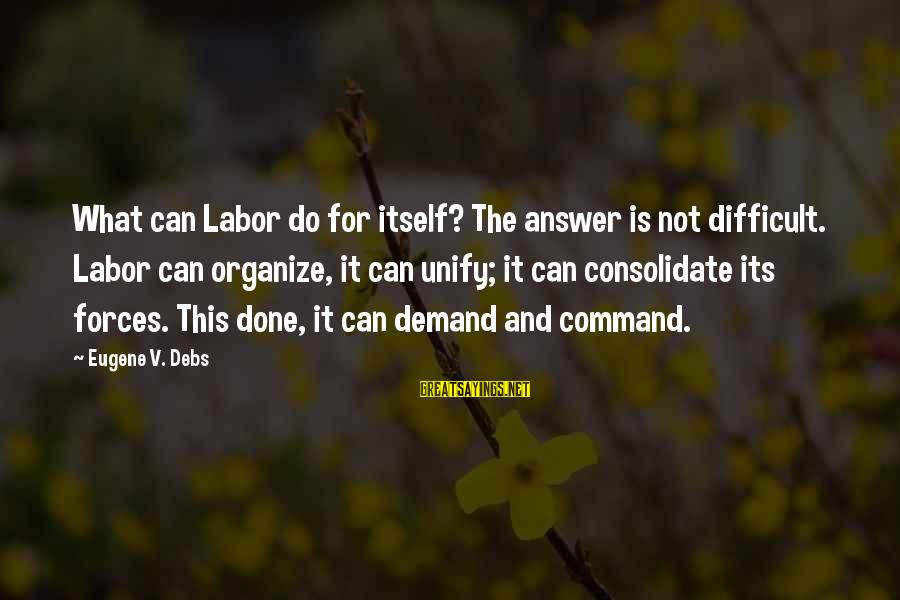 E.v. Debs Sayings By Eugene V. Debs: What can Labor do for itself? The answer is not difficult. Labor can organize, it