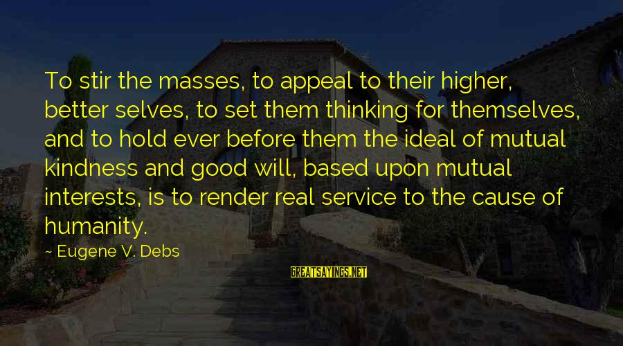 E.v. Debs Sayings By Eugene V. Debs: To stir the masses, to appeal to their higher, better selves, to set them thinking