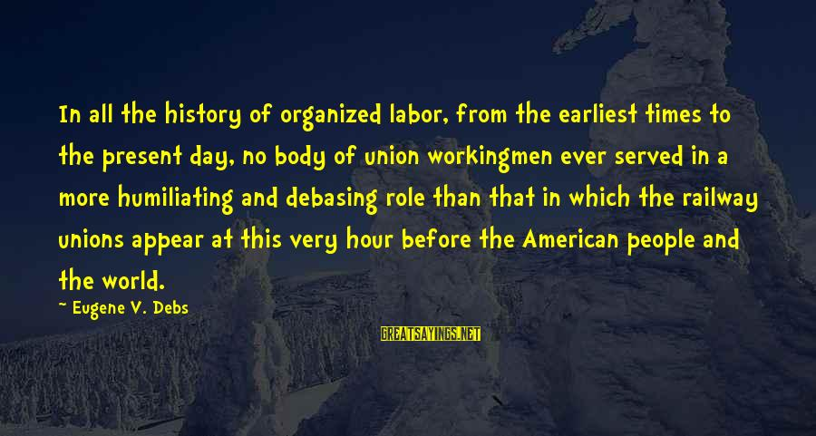 E.v. Debs Sayings By Eugene V. Debs: In all the history of organized labor, from the earliest times to the present day,