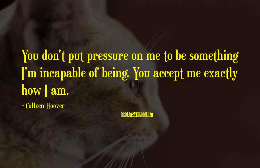 Eaarth Bill Mckibben Sayings By Colleen Hoover: You don't put pressure on me to be something I'm incapable of being. You accept