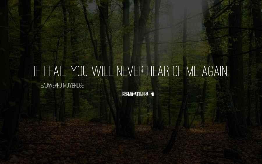 Eadweard Muybridge Sayings: If I fail, you will never hear of me again.